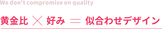 We don't compromise on quality黄金比×好み=似合わせデザイン